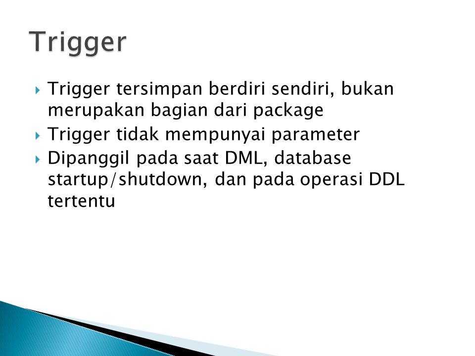 Trigger Trigger tersimpan berdiri sendiri, bukan merupakan bagian dari package. Trigger tidak mempunyai parameter.