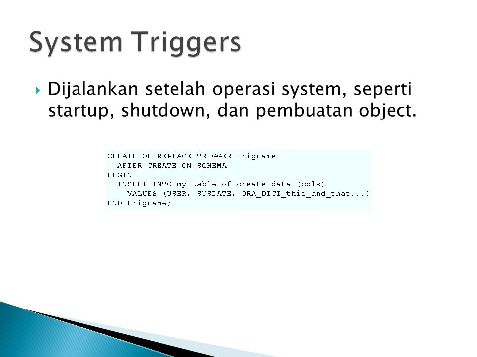 System Triggers Dijalankan setelah operasi system, seperti startup, shutdown, dan pembuatan object.
