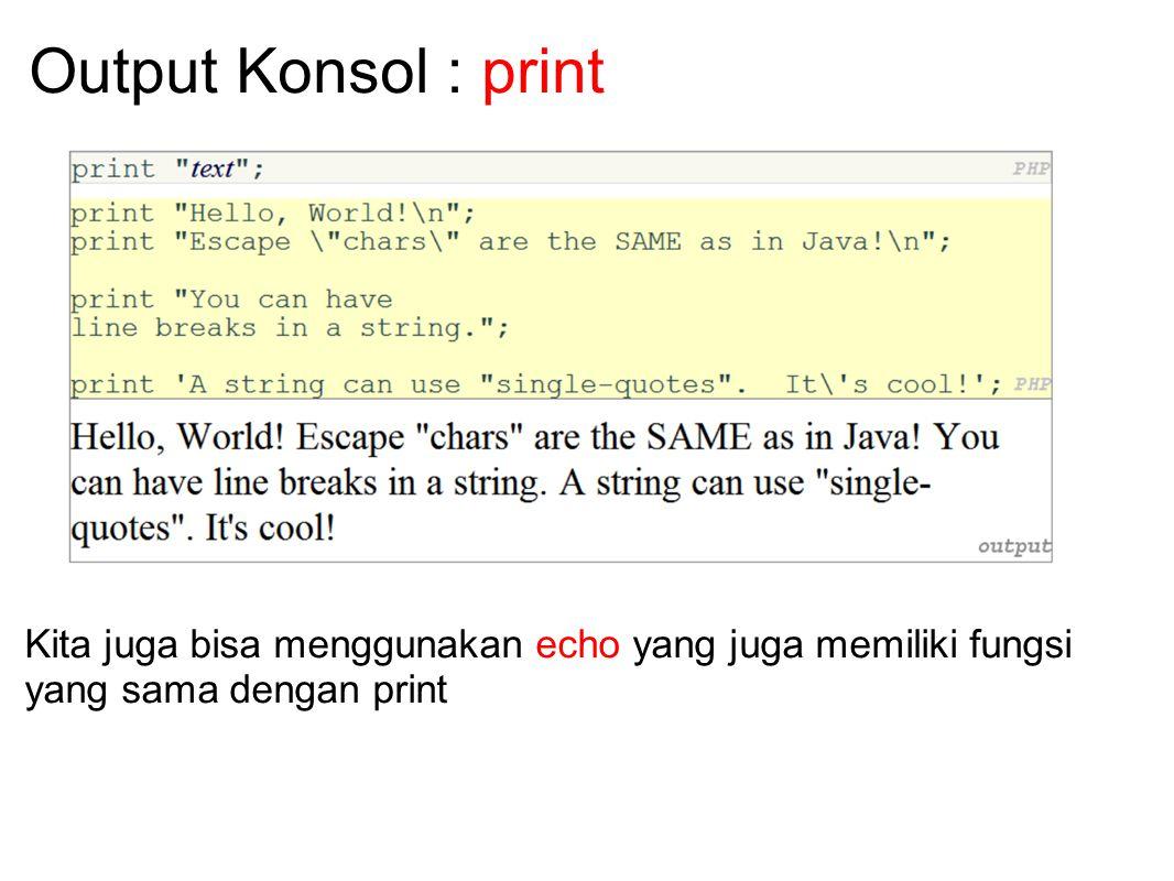Output Konsol : print Kita juga bisa menggunakan echo yang juga memiliki fungsi yang sama dengan print.