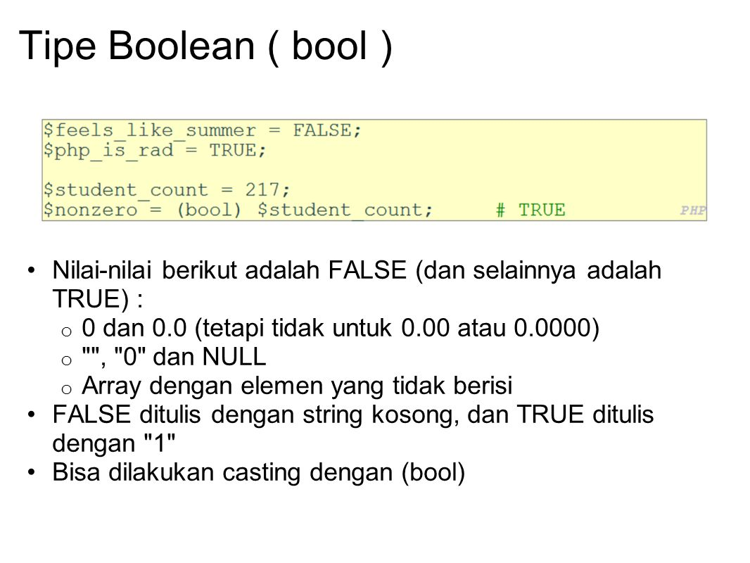 Tipe Boolean ( bool ) Nilai-nilai berikut adalah FALSE (dan selainnya adalah TRUE) : 0 dan 0.0 (tetapi tidak untuk 0.00 atau 0.0000)