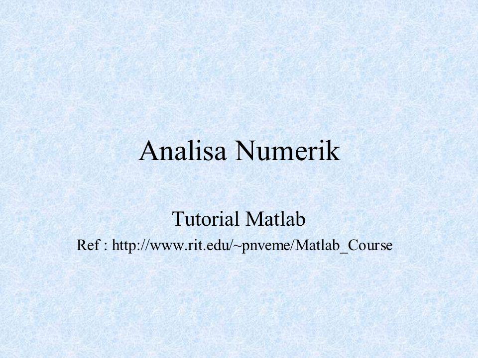 Tutorial Matlab Ref : http://www.rit.edu/~pnveme/Matlab_Course