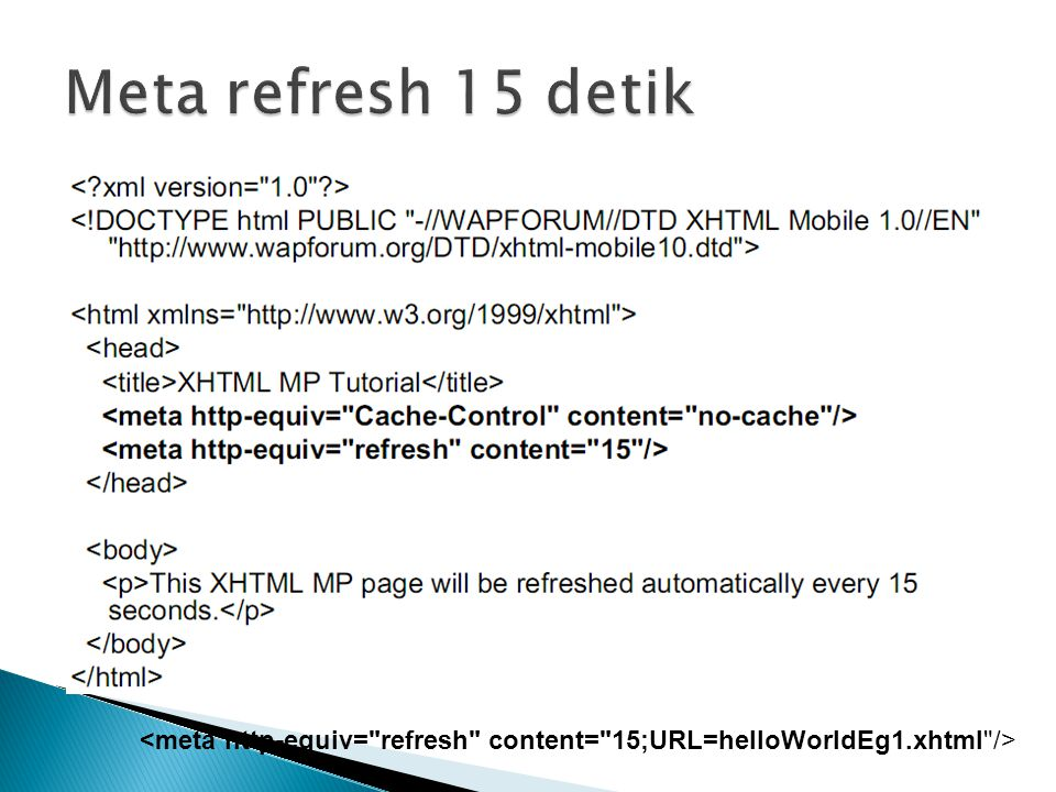 Meta refresh 15 detik <meta http-equiv= refresh content= 15;URL=helloWorldEg1.xhtml />