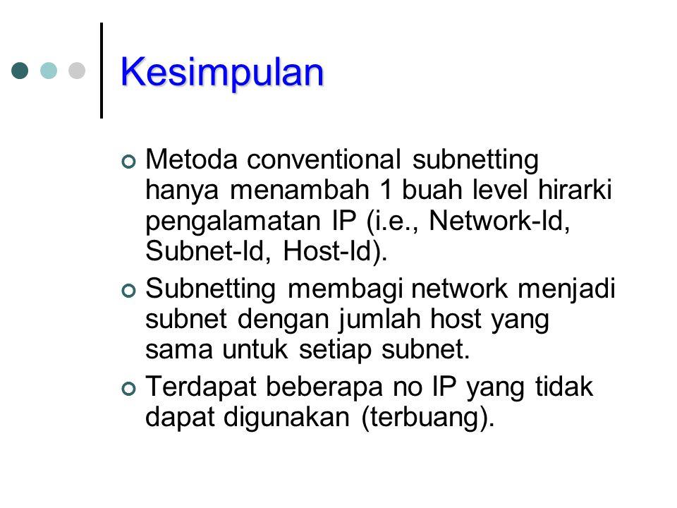 Kesimpulan Metoda conventional subnetting hanya menambah 1 buah level hirarki pengalamatan IP (i.e., Network-Id, Subnet-Id, Host-Id).