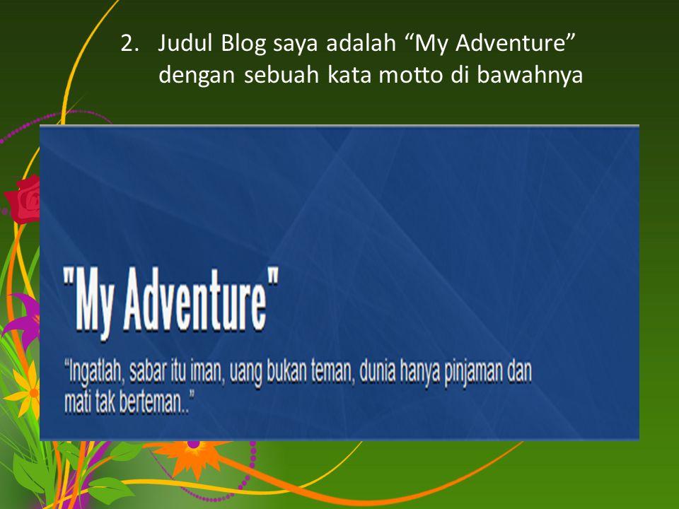 Judul Blog saya adalah My Adventure dengan sebuah kata motto di bawahnya