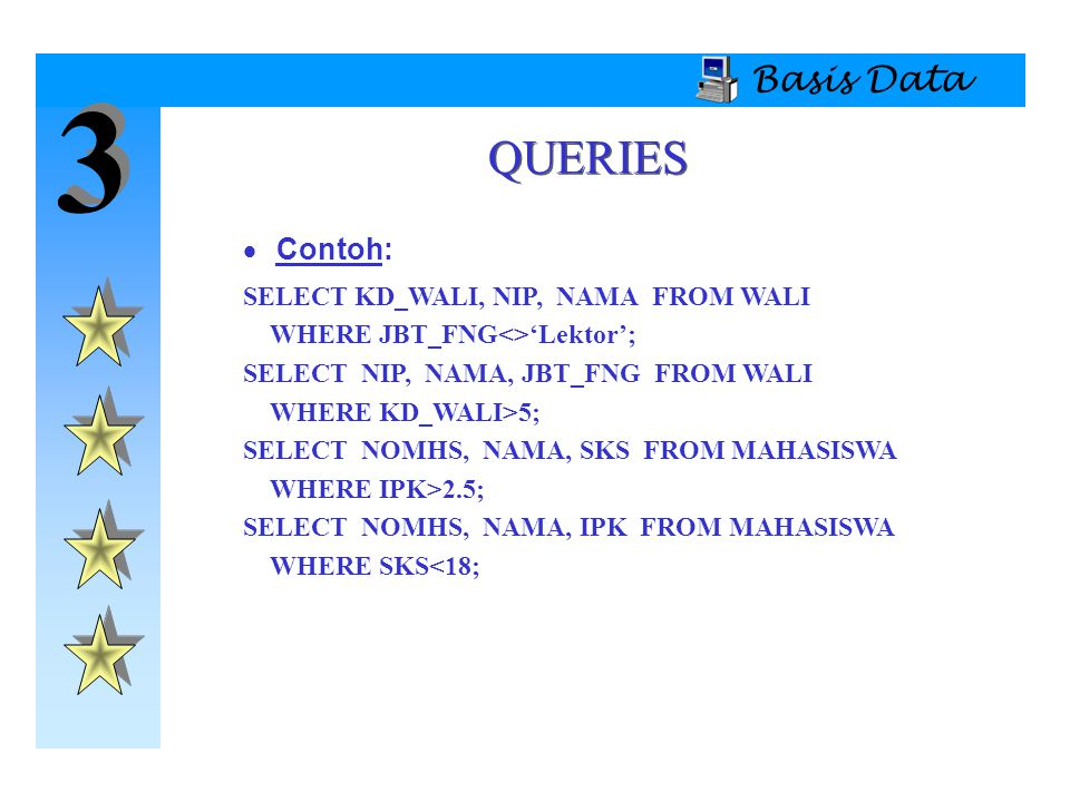 3 QUERIES Basis Data Contoh: SELECT KD_WALI, NIP, NAMA FROM WALI
