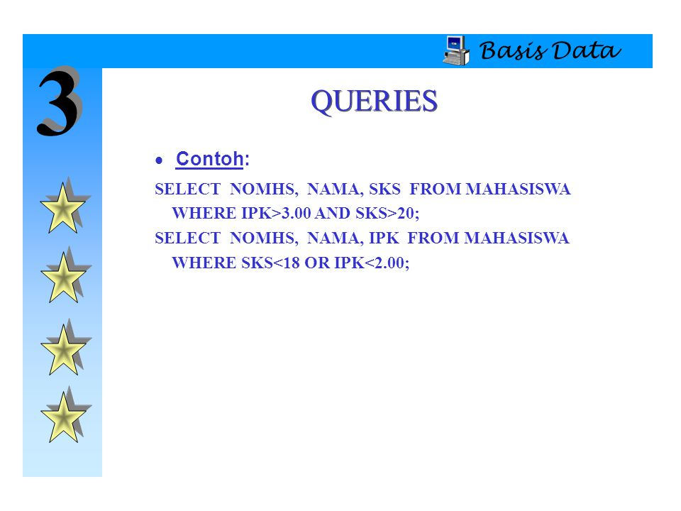 3 QUERIES Basis Data Contoh: SELECT NOMHS, NAMA, SKS FROM MAHASISWA