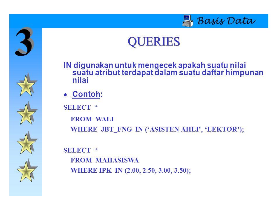 Basis Data 3. QUERIES. IN digunakan untuk mengecek apakah suatu nilai suatu atribut terdapat dalam suatu daftar himpunan nilai.