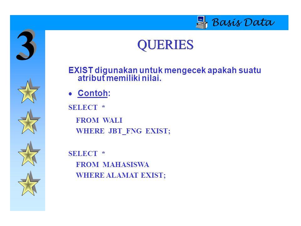 Basis Data 3. QUERIES. EXIST digunakan untuk mengecek apakah suatu atribut memiliki nilai. Contoh: