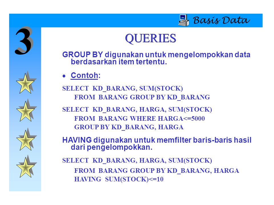 Basis Data 3. QUERIES. GROUP BY digunakan untuk mengelompokkan data berdasarkan item tertentu. Contoh: