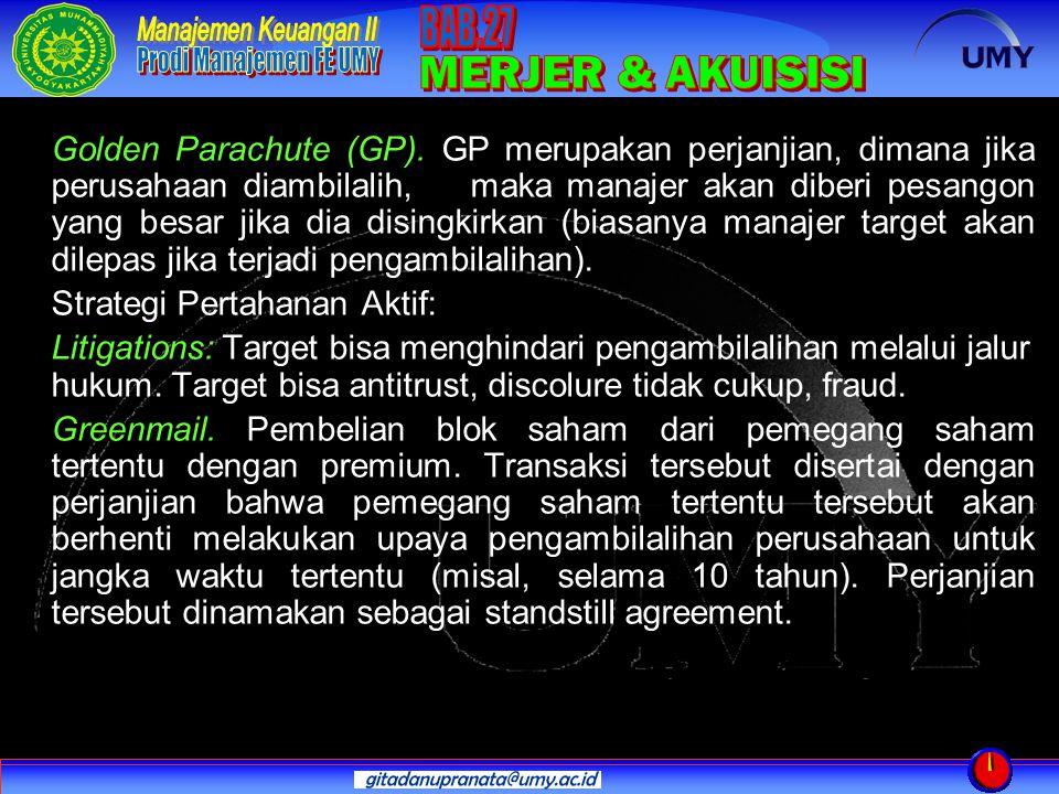 Golden Parachute (GP). GP merupakan perjanjian, dimana jika perusahaan diambilalih, maka manajer akan diberi pesangon yang besar jika dia disingkirkan (biasanya manajer target akan dilepas jika terjadi pengambilalihan).