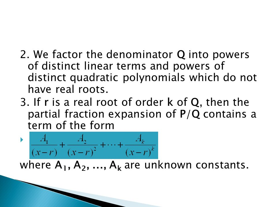 2. We factor the denominator Q into powers of distinct linear terms and powers of distinct quadratic polynomials which do not have real roots.