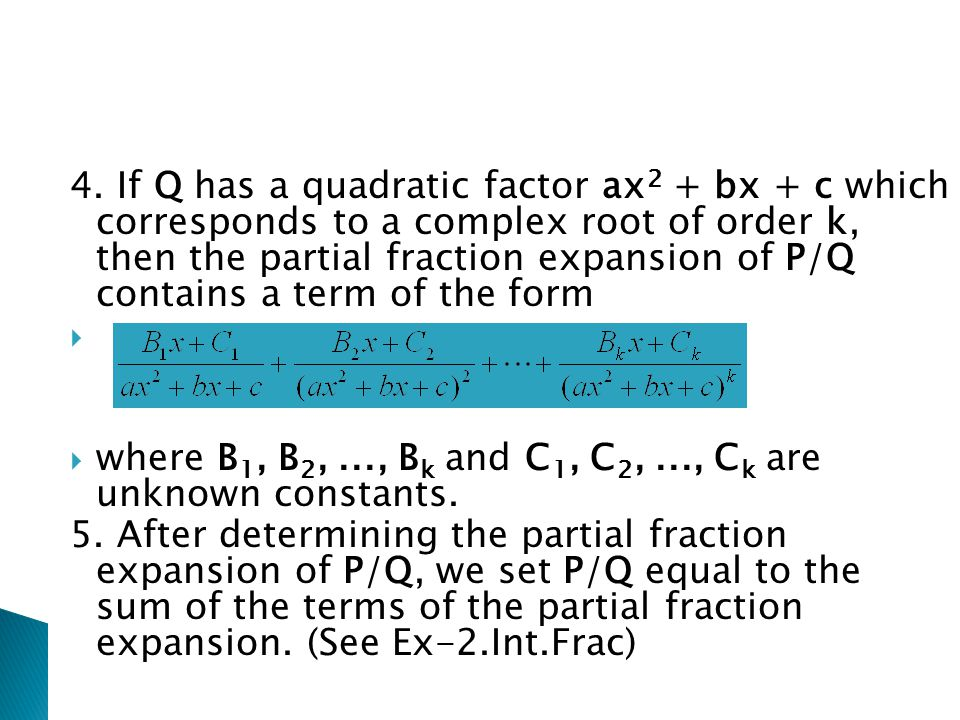 4. If Q has a quadratic factor ax2 + bx + c which corresponds to a complex root of order k, then the partial fraction expansion of P/Q contains a term of the form