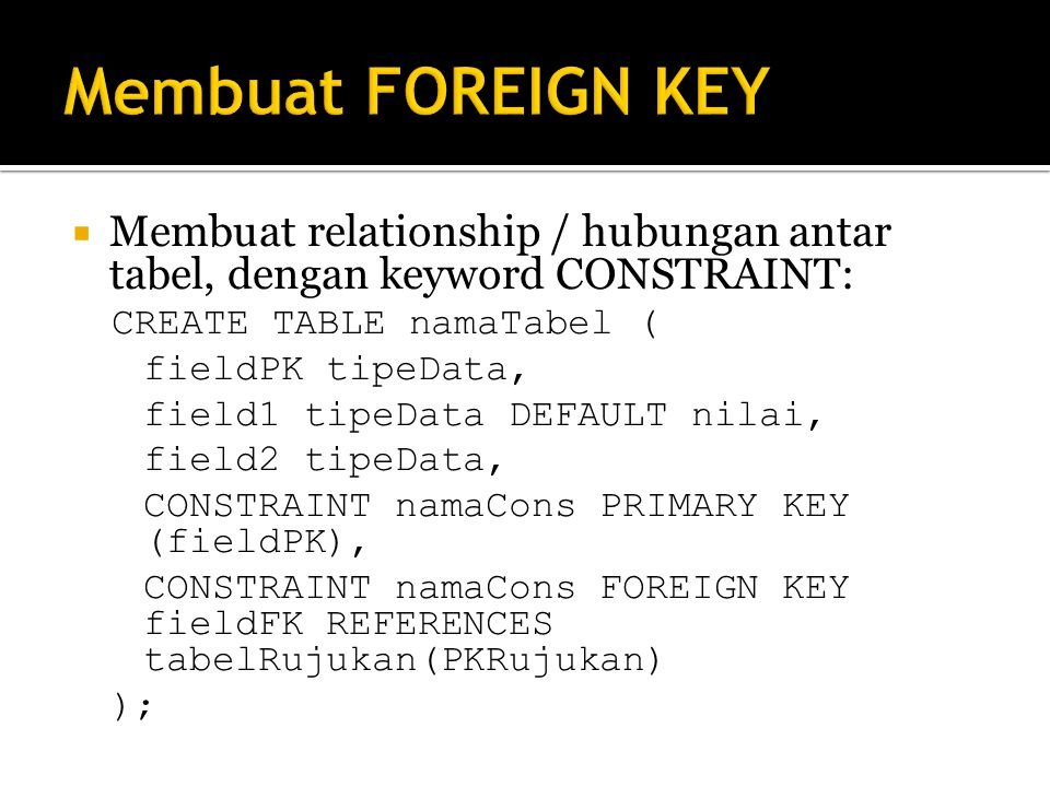 Membuat FOREIGN KEY Membuat relationship / hubungan antar tabel, dengan keyword CONSTRAINT: CREATE TABLE namaTabel (