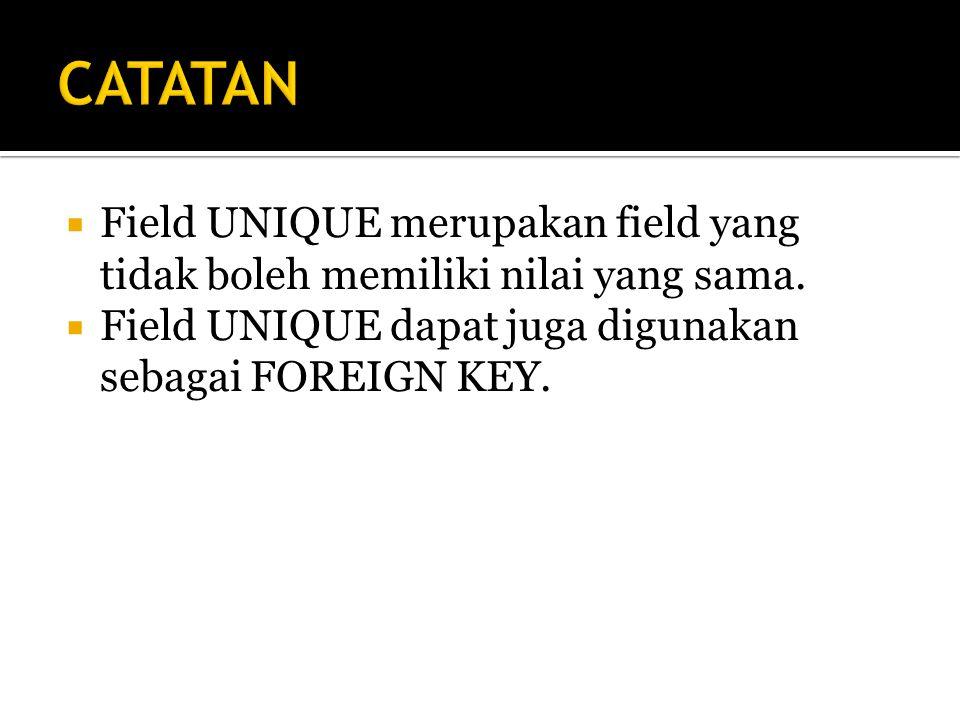 CATATAN Field UNIQUE merupakan field yang tidak boleh memiliki nilai yang sama.