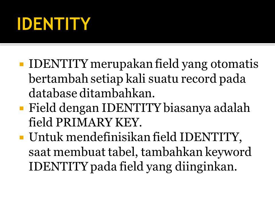 IDENTITY IDENTITY merupakan field yang otomatis bertambah setiap kali suatu record pada database ditambahkan.