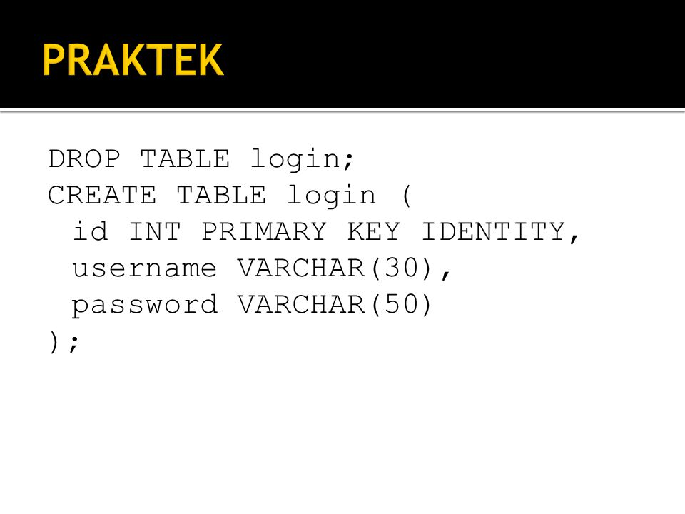 PRAKTEK DROP TABLE login; CREATE TABLE login ( id INT PRIMARY KEY IDENTITY, username VARCHAR(30), password VARCHAR(50) );