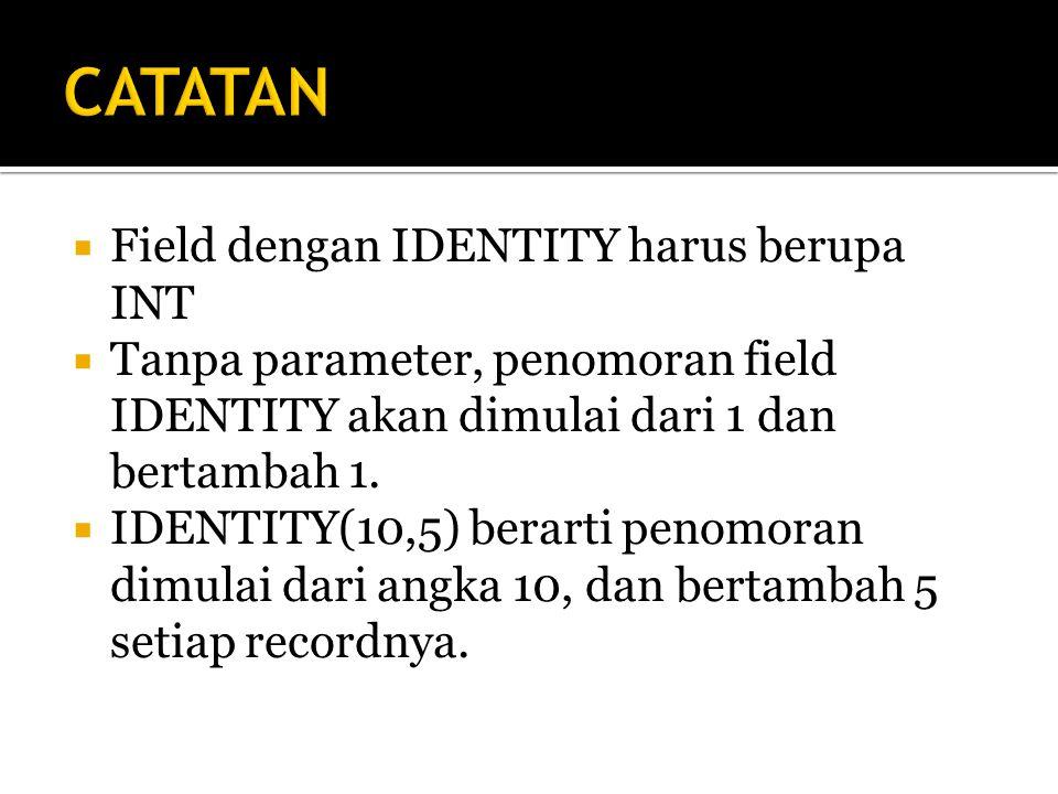 CATATAN Field dengan IDENTITY harus berupa INT