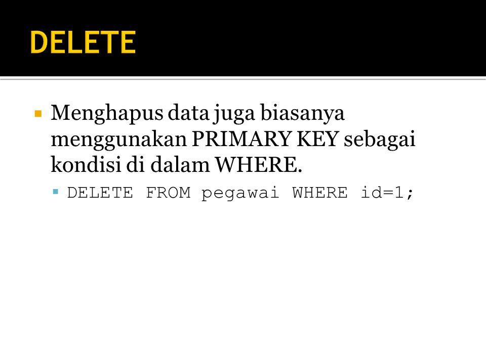 DELETE Menghapus data juga biasanya menggunakan PRIMARY KEY sebagai kondisi di dalam WHERE.