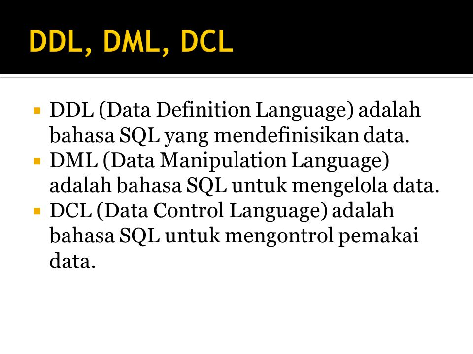 DDL, DML, DCL DDL (Data Definition Language) adalah bahasa SQL yang mendefinisikan data.