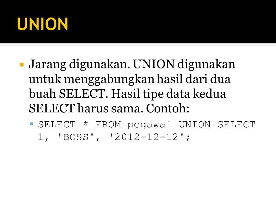 UNION Jarang digunakan. UNION digunakan untuk menggabungkan hasil dari dua buah SELECT. Hasil tipe data kedua SELECT harus sama. Contoh: