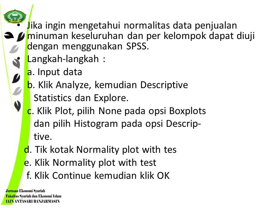 Jika ingin mengetahui normalitas data penjualan minuman keseluruhan dan per kelompok dapat diuji dengan menggunakan SPSS.