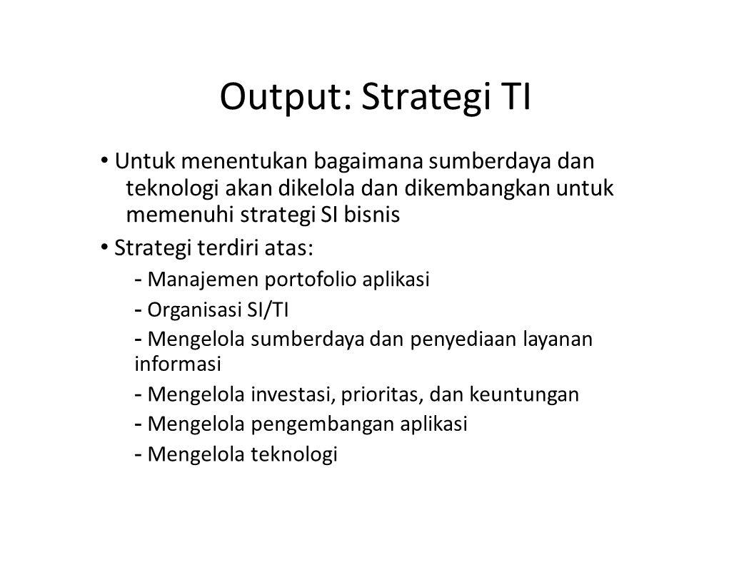 Output: Strategi TI • Untuk menentukan bagaimana sumberdaya dan teknologi akan dikelola dan dikembangkan untuk memenuhi strategi SI bisnis.