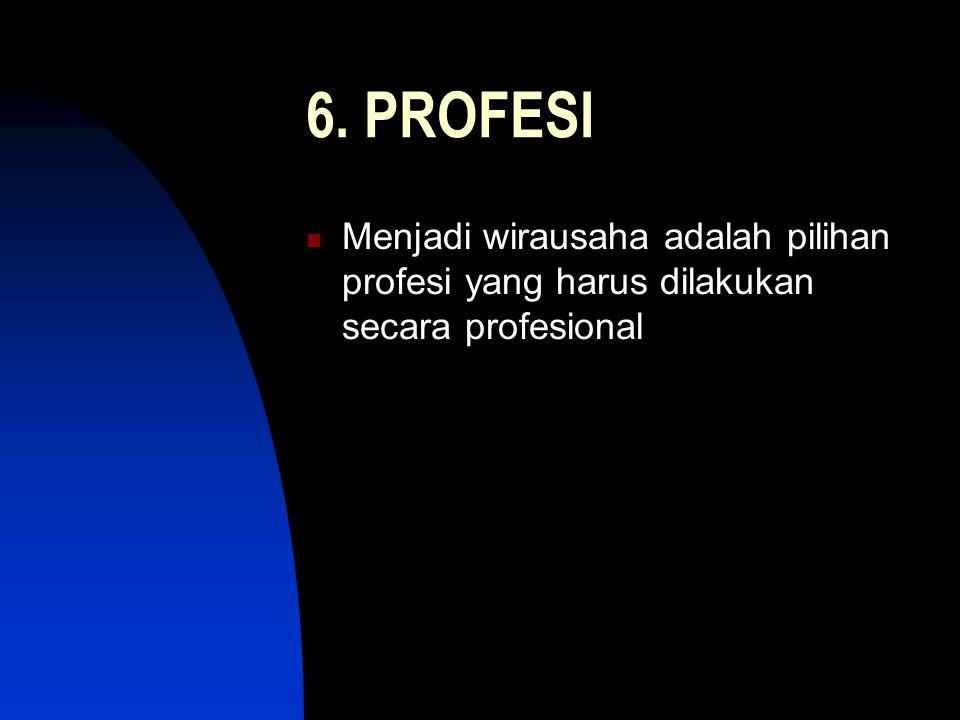 6. PROFESI Menjadi wirausaha adalah pilihan profesi yang harus dilakukan secara profesional