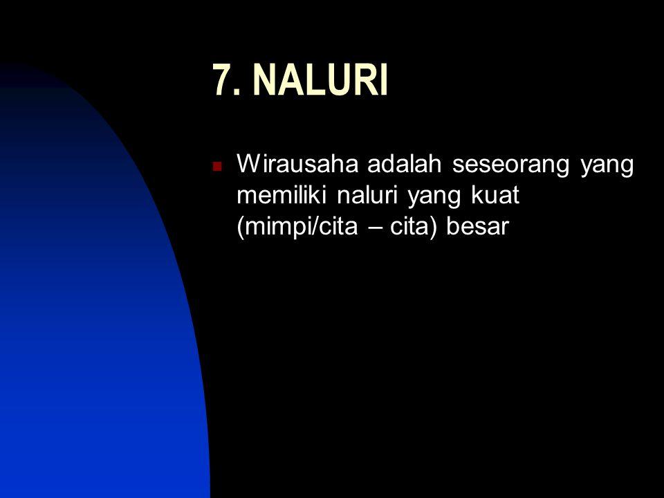 7. NALURI Wirausaha adalah seseorang yang memiliki naluri yang kuat (mimpi/cita – cita) besar