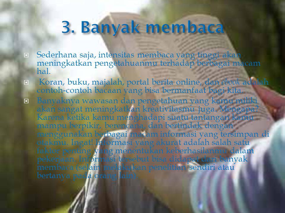 3. Banyak membaca Sederhana saja, intensitas membaca yang tinggi akan meningkatkan pengetahuanmu terhadap berbagai macam hal.