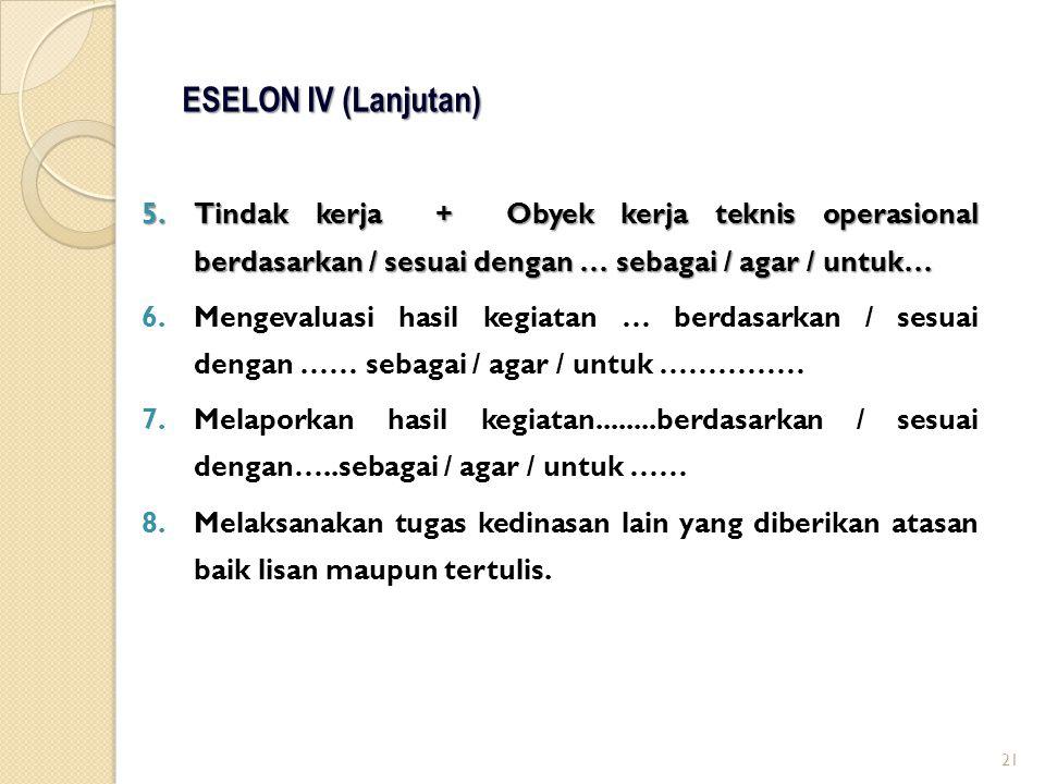 ESELON IV (Lanjutan) Tindak kerja + Obyek kerja teknis operasional berdasarkan / sesuai dengan … sebagai / agar / untuk…