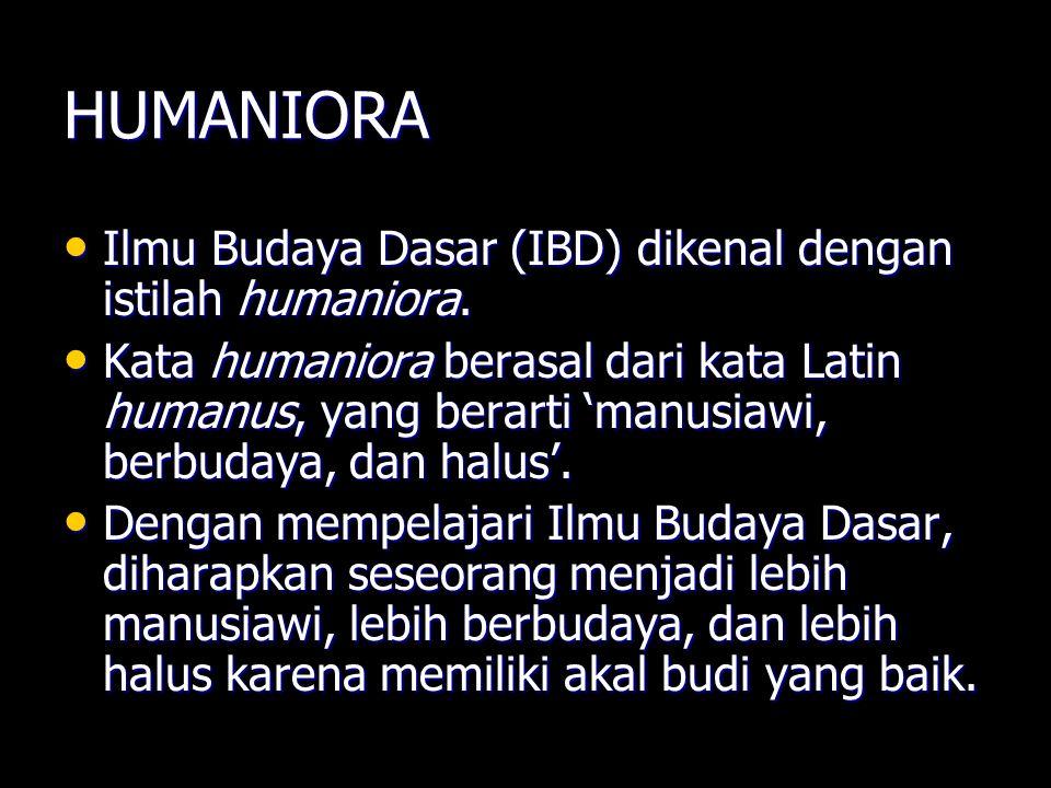 HUMANIORA Ilmu Budaya Dasar (IBD) dikenal dengan istilah humaniora.