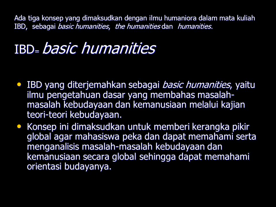 Ada tiga konsep yang dimaksudkan dengan ilmu humaniora dalam mata kuliah IBD, sebagai basic humanities, the humanities dan humanities. IBD= basic humanities