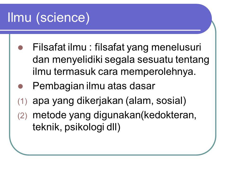 Ilmu (science) Filsafat ilmu : filsafat yang menelusuri dan menyelidiki segala sesuatu tentang ilmu termasuk cara memperolehnya.