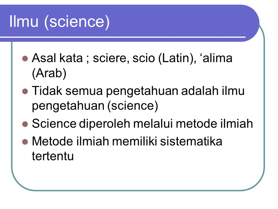 Ilmu (science) Asal kata ; sciere, scio (Latin), 'alima (Arab)