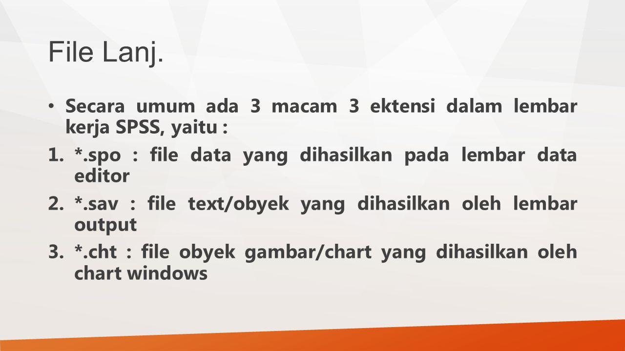 File Lanj. Secara umum ada 3 macam 3 ektensi dalam lembar kerja SPSS, yaitu : *.spo : file data yang dihasilkan pada lembar data editor.