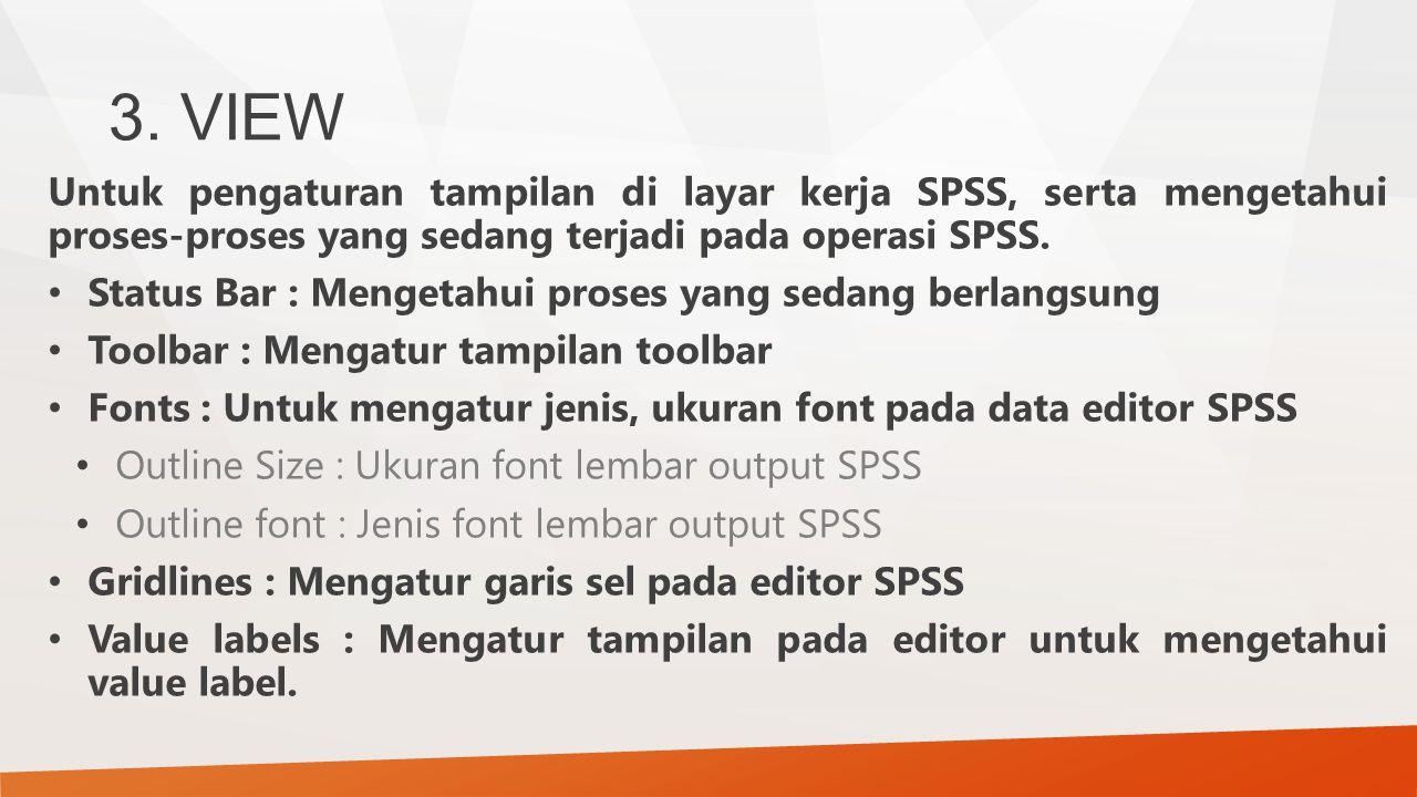 3. VIEW Untuk pengaturan tampilan di layar kerja SPSS, serta mengetahui proses-proses yang sedang terjadi pada operasi SPSS.