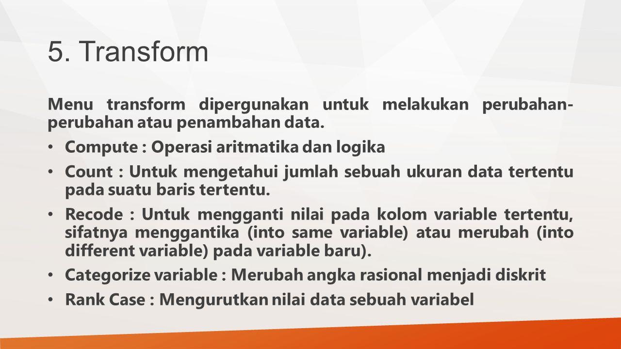 5. Transform Menu transform dipergunakan untuk melakukan perubahan- perubahan atau penambahan data.