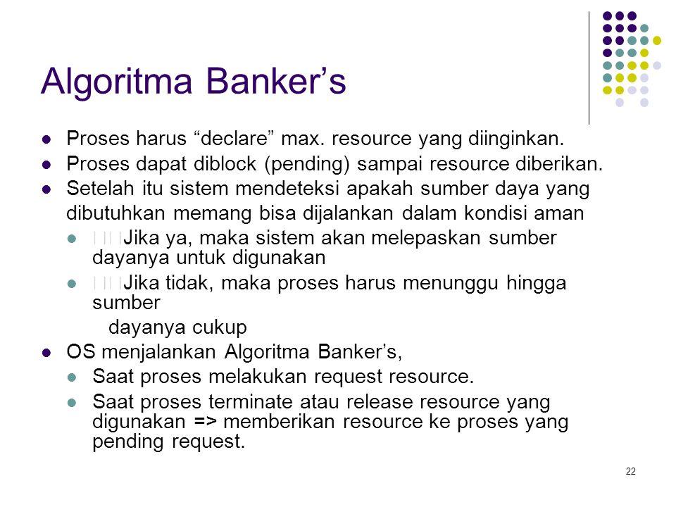 Algoritma Banker's Proses harus declare max. resource yang diinginkan. Proses dapat diblock (pending) sampai resource diberikan.
