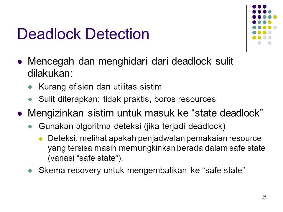 Deadlock Detection Mencegah dan menghidari dari deadlock sulit dilakukan: Kurang efisien dan utilitas sistim.