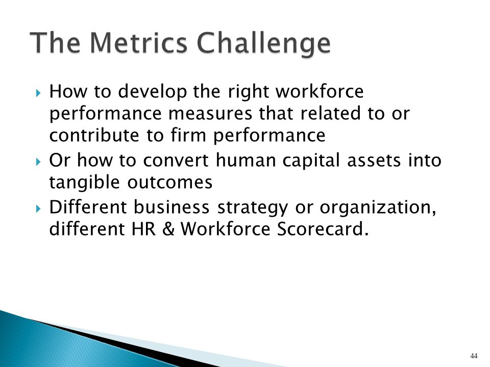 The Metrics Challenge How to develop the right workforce performance measures that related to or contribute to firm performance.
