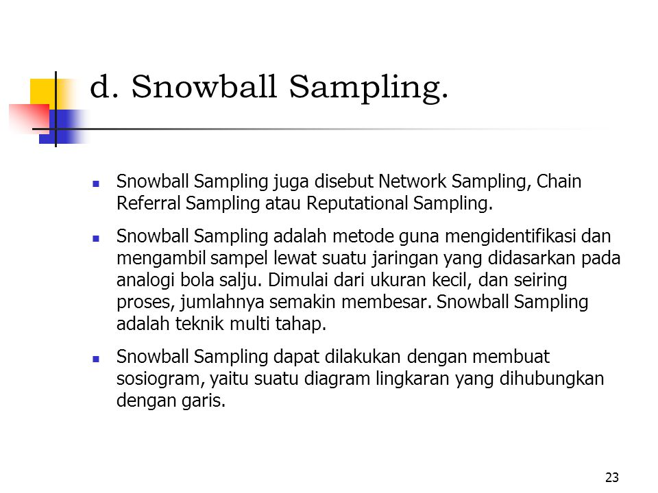 d. Snowball Sampling. Snowball Sampling juga disebut Network Sampling, Chain Referral Sampling atau Reputational Sampling.