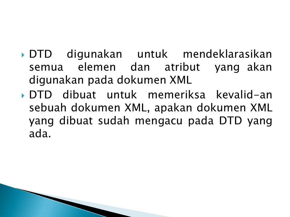 DTD digunakan untuk mendeklarasikan semua elemen dan atribut yang akan digunakan pada dokumen XML