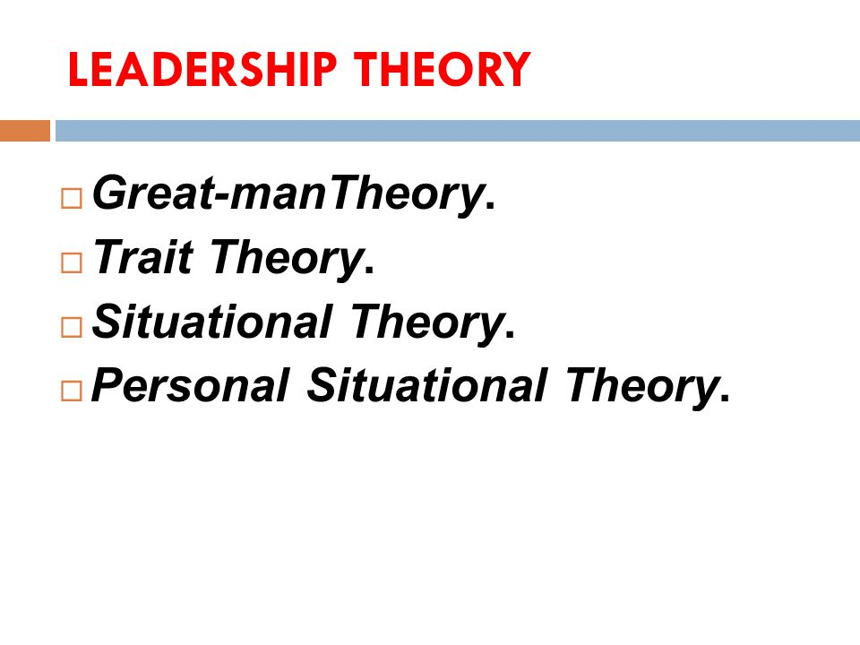 LEADERSHIP THEORY Great-manTheory. Trait Theory. Situational Theory.