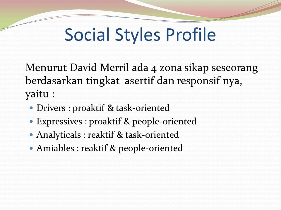 Social Styles Profile Menurut David Merril ada 4 zona sikap seseorang berdasarkan tingkat asertif dan responsif nya, yaitu :
