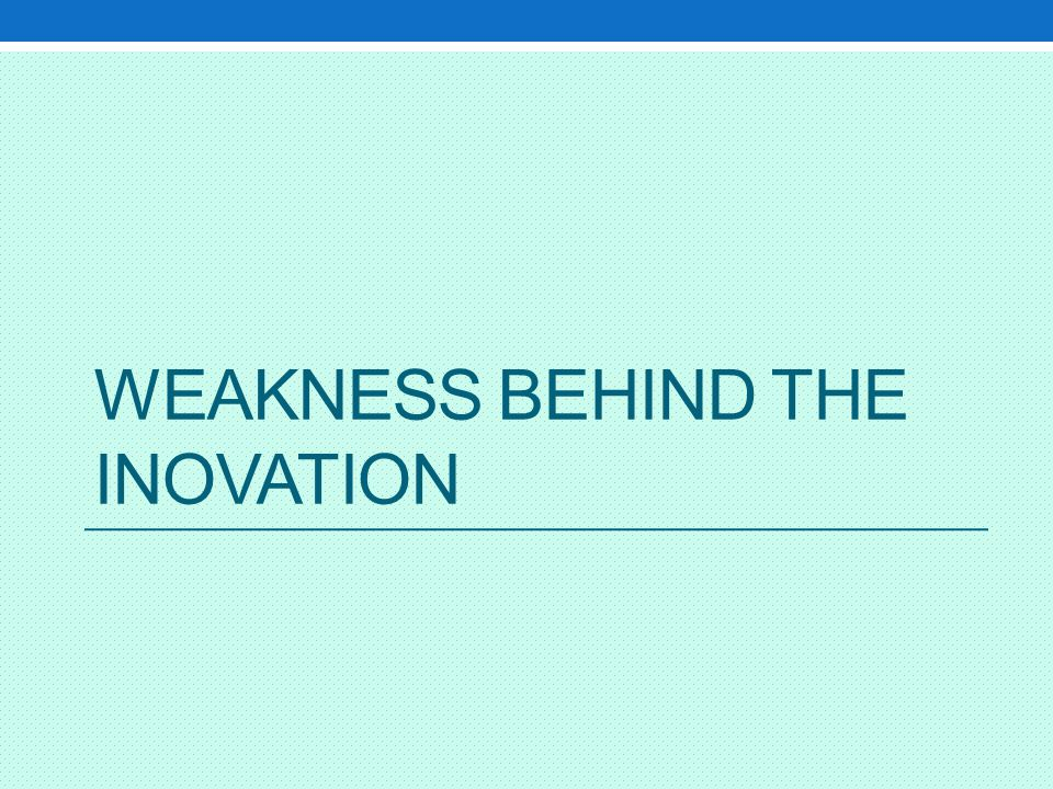 Weakness behind the inovation