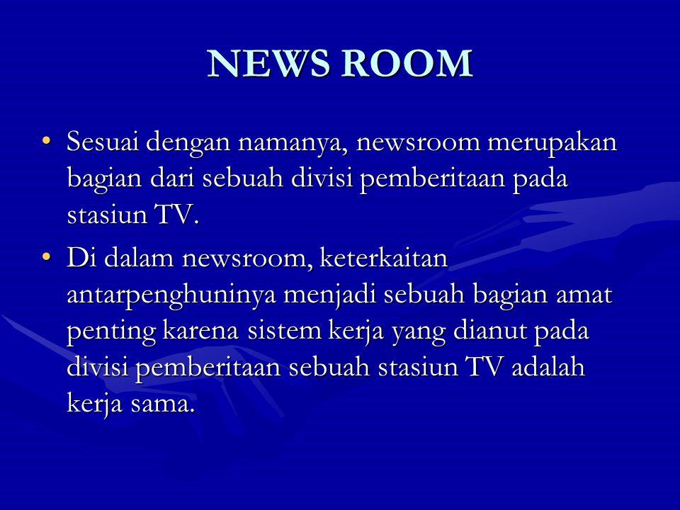 NEWS ROOM Sesuai dengan namanya, newsroom merupakan bagian dari sebuah divisi pemberitaan pada stasiun TV.