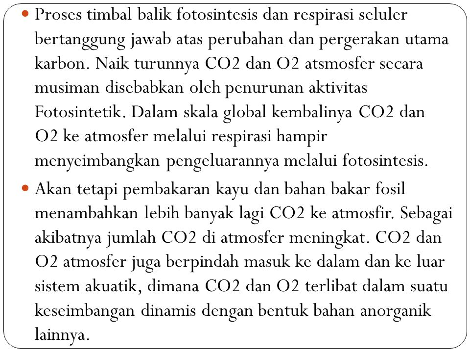 Proses timbal balik fotosintesis dan respirasi seluler bertanggung jawab atas perubahan dan pergerakan utama karbon. Naik turunnya CO2 dan O2 atsmosfer secara musiman disebabkan oleh penurunan aktivitas Fotosintetik. Dalam skala global kembalinya CO2 dan O2 ke atmosfer melalui respirasi hampir menyeimbangkan pengeluarannya melalui fotosintesis.
