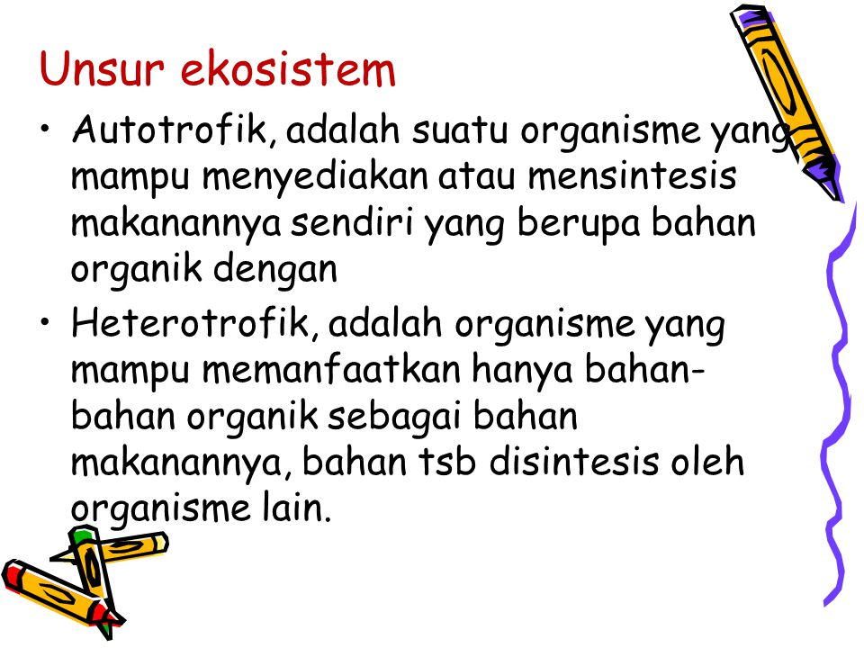 Unsur ekosistem Autotrofik, adalah suatu organisme yang mampu menyediakan atau mensintesis makanannya sendiri yang berupa bahan organik dengan.