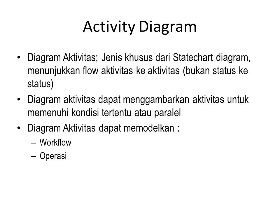 Activity Diagram Diagram Aktivitas; Jenis khusus dari Statechart diagram, menunjukkan flow aktivitas ke aktivitas (bukan status ke status)