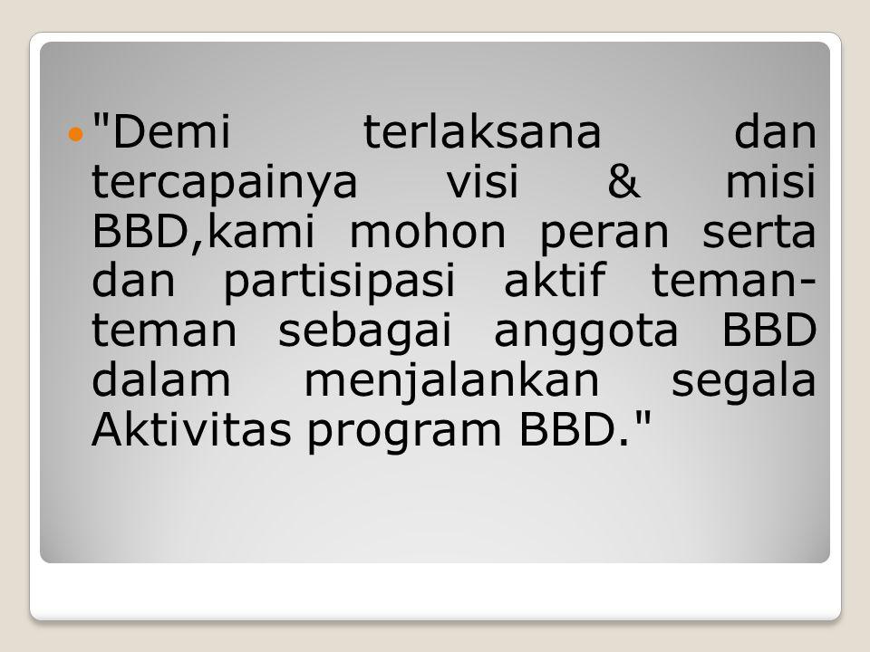 Demi terlaksana dan tercapainya visi & misi BBD,kami mohon peran serta dan partisipasi aktif teman- teman sebagai anggota BBD dalam menjalankan segala Aktivitas program BBD.